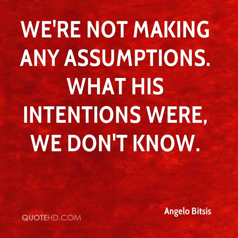We're not making any assumptions. What his intentions were, we don't know.