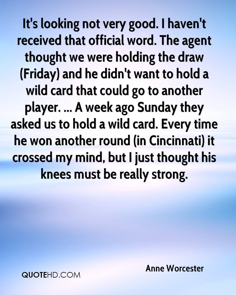It's looking not very good. I haven't received that official word. The agent thought we were holding the draw (Friday) and he didn't want to hold a wild card that could go to another player. ... A week ago Sunday they asked us to hold a wild card. Every time he won another round (in Cincinnati) it crossed my mind, but I just thought his knees must be really strong.