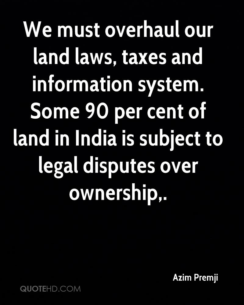 We must overhaul our land laws, taxes and information system. Some 90 per cent of land in India is subject to legal disputes over ownership.