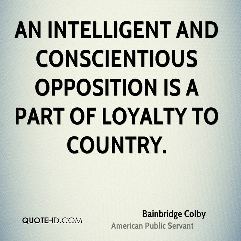An intelligent and conscientious opposition is a part of loyalty to country.