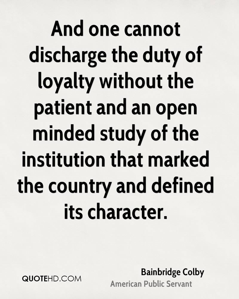 And one cannot discharge the duty of loyalty without the patient and an open minded study of the institution that marked the country and defined its character.