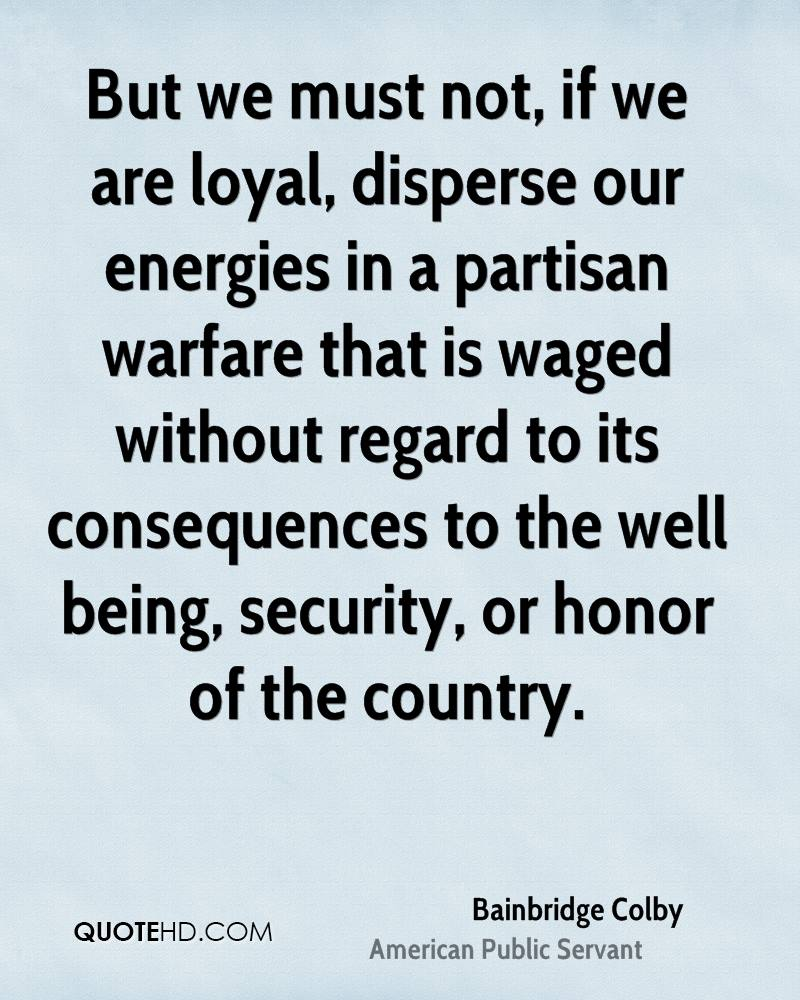 But we must not, if we are loyal, disperse our energies in a partisan warfare that is waged without regard to its consequences to the well being, security, or honor of the country.