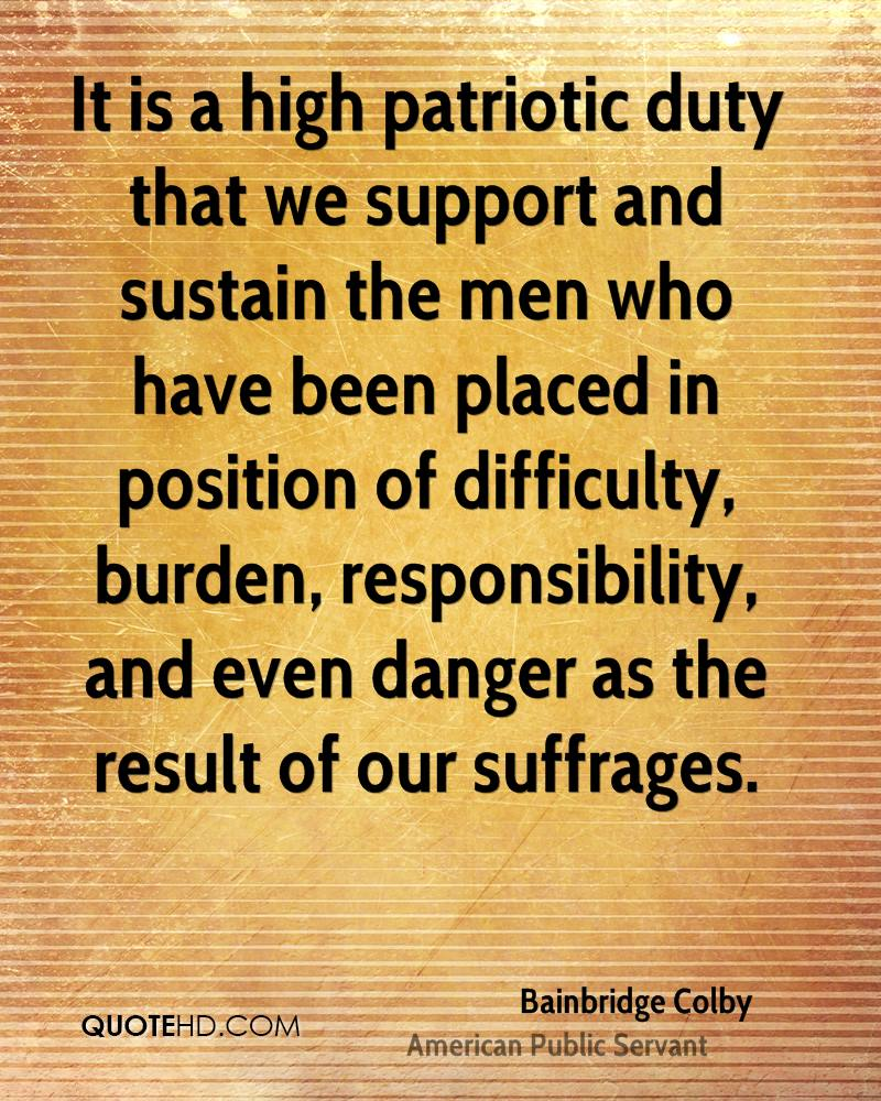 It is a high patriotic duty that we support and sustain the men who have been placed in position of difficulty, burden, responsibility, and even danger as the result of our suffrages.