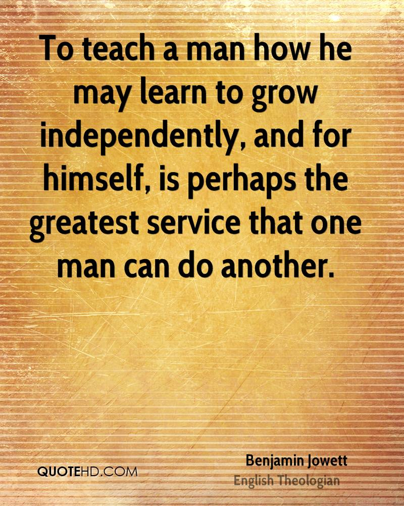 To teach a man how he may learn to grow independently, and for himself, is perhaps the greatest service that one man can do another.