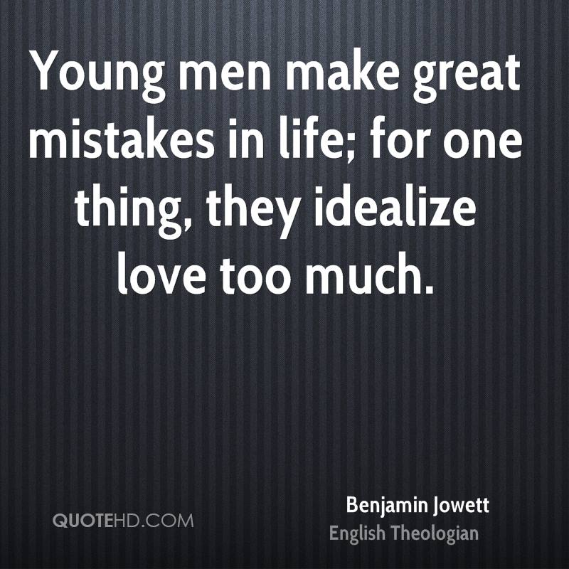 Young men make great mistakes in life; for one thing, they idealize love too much.