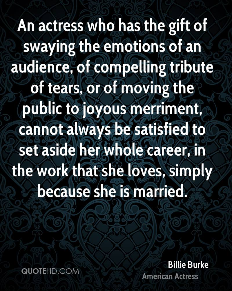 An actress who has the gift of swaying the emotions of an audience, of compelling tribute of tears, or of moving the public to joyous merriment, cannot always be satisfied to set aside her whole career, in the work that she loves, simply because she is married.
