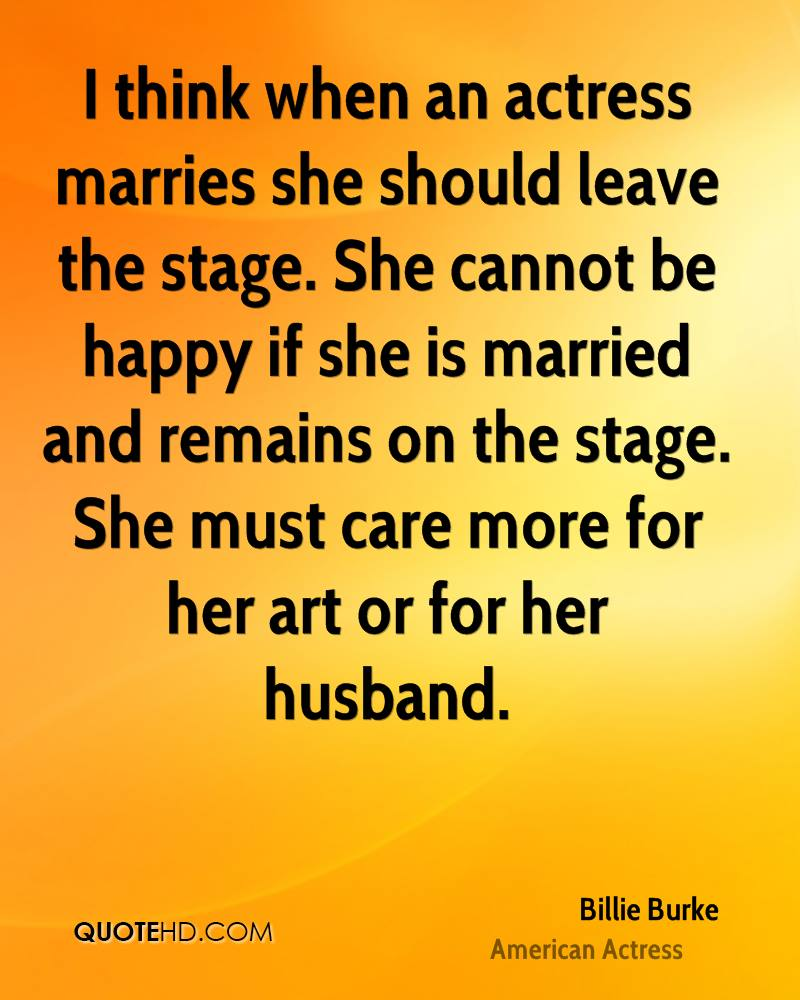 I think when an actress marries she should leave the stage. She cannot be happy if she is married and remains on the stage. She must care more for her art or for her husband.