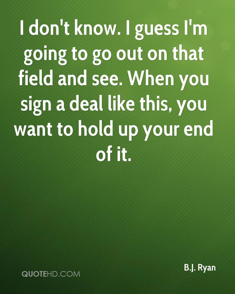 I don't know. I guess I'm going to go out on that field and see. When you sign a deal like this, you want to hold up your end of it.
