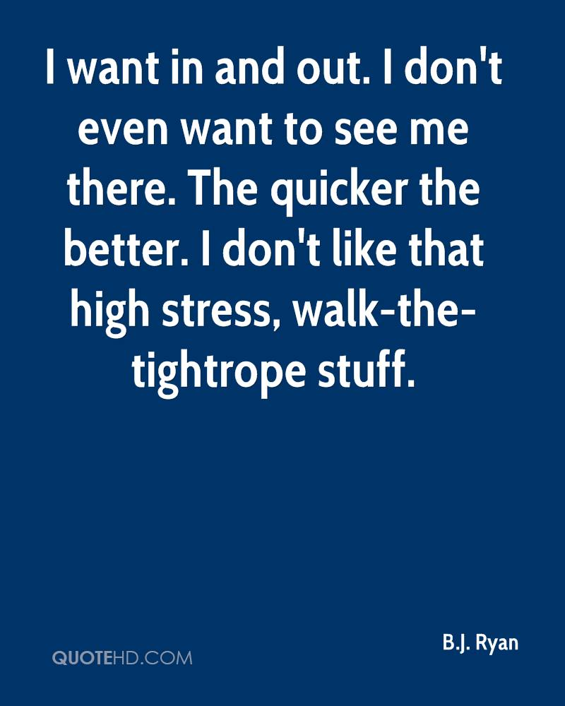 I want in and out. I don't even want to see me there. The quicker the better. I don't like that high stress, walk-the-tightrope stuff.