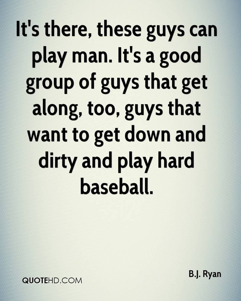 It's there, these guys can play man. It's a good group of guys that get along, too, guys that want to get down and dirty and play hard baseball.
