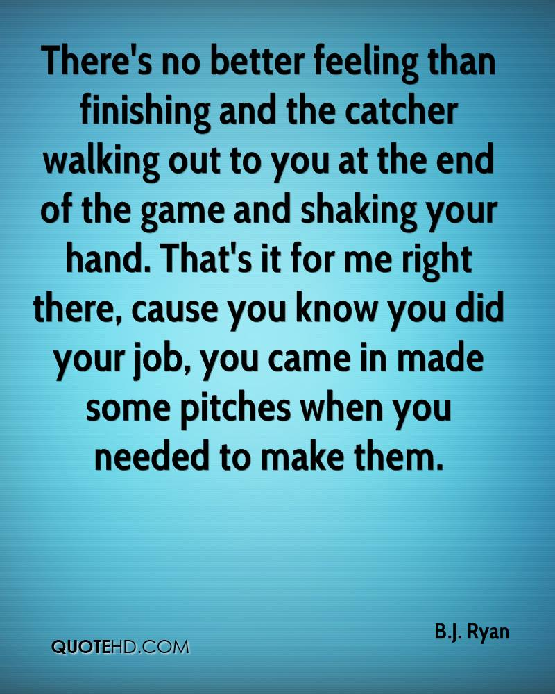 There's no better feeling than finishing and the catcher walking out to you at the end of the game and shaking your hand. That's it for me right there, cause you know you did your job, you came in made some pitches when you needed to make them.