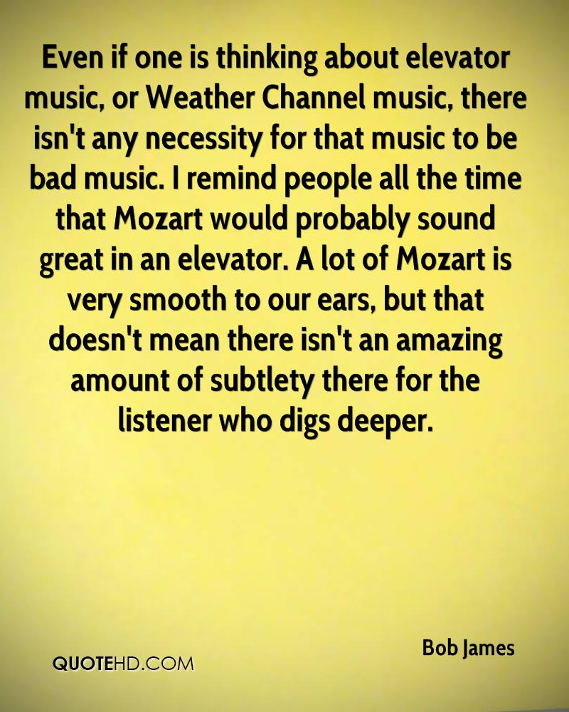 Even if one is thinking about elevator music, or Weather Channel music, there isn't any necessity for that music to be bad music. I remind people all the time that Mozart would probably sound great in an elevator. A lot of Mozart is very smooth to our ears, but that doesn't mean there isn't an amazing amount of subtlety there for the listener who digs deeper.