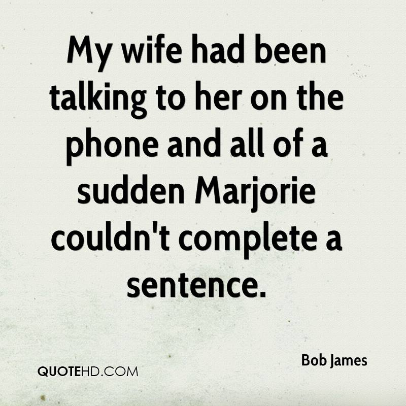 My wife had been talking to her on the phone and all of a sudden Marjorie couldn't complete a sentence.