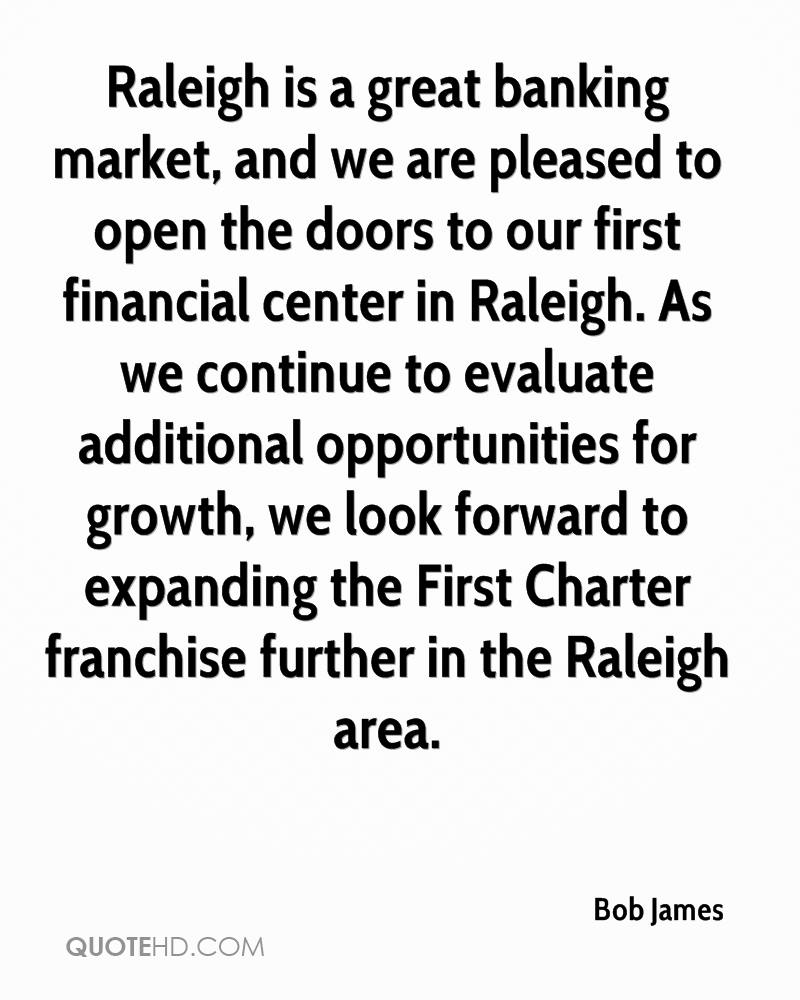 Raleigh is a great banking market, and we are pleased to open the doors to our first financial center in Raleigh. As we continue to evaluate additional opportunities for growth, we look forward to expanding the First Charter franchise further in the Raleigh area.