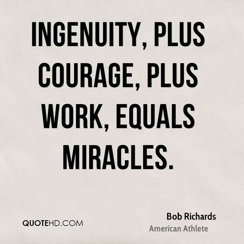 Ingenuity, plus courage, plus work, equals miracles.