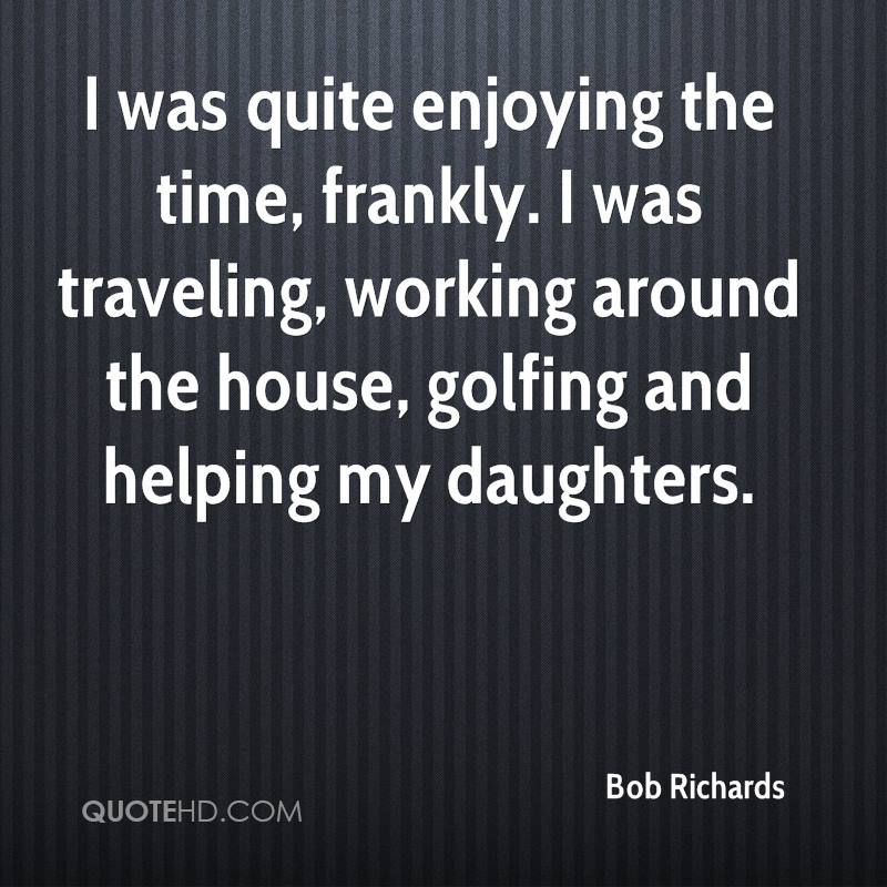 I was quite enjoying the time, frankly. I was traveling, working around the house, golfing and helping my daughters.