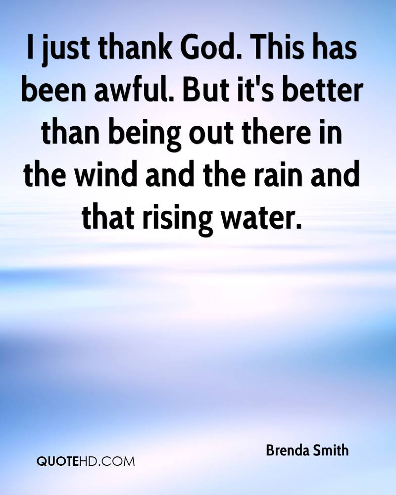 I just thank God. This has been awful. But it's better than being out there in the wind and the rain and that rising water.