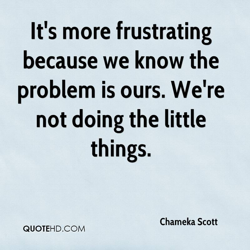It's more frustrating because we know the problem is ours. We're not doing the little things.