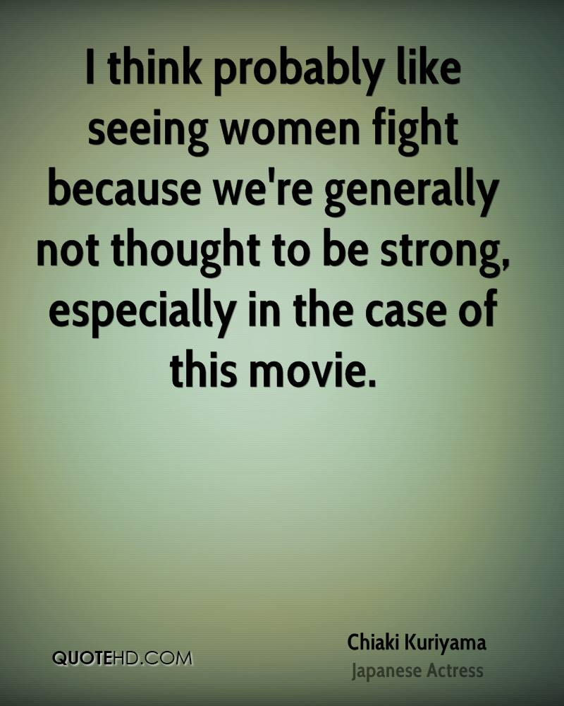 I think probably like seeing women fight because we're generally not thought to be strong, especially in the case of this movie.