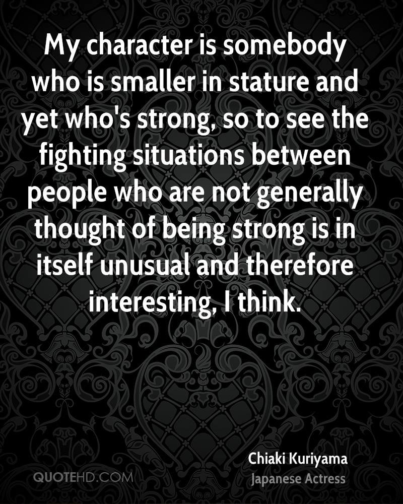 My character is somebody who is smaller in stature and yet who's strong, so to see the fighting situations between people who are not generally thought of being strong is in itself unusual and therefore interesting, I think.