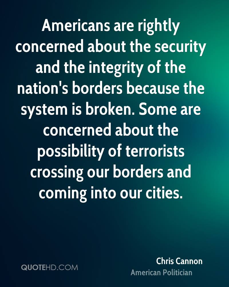 Americans are rightly concerned about the security and the integrity of the nation's borders because the system is broken. Some are concerned about the possibility of terrorists crossing our borders and coming into our cities.
