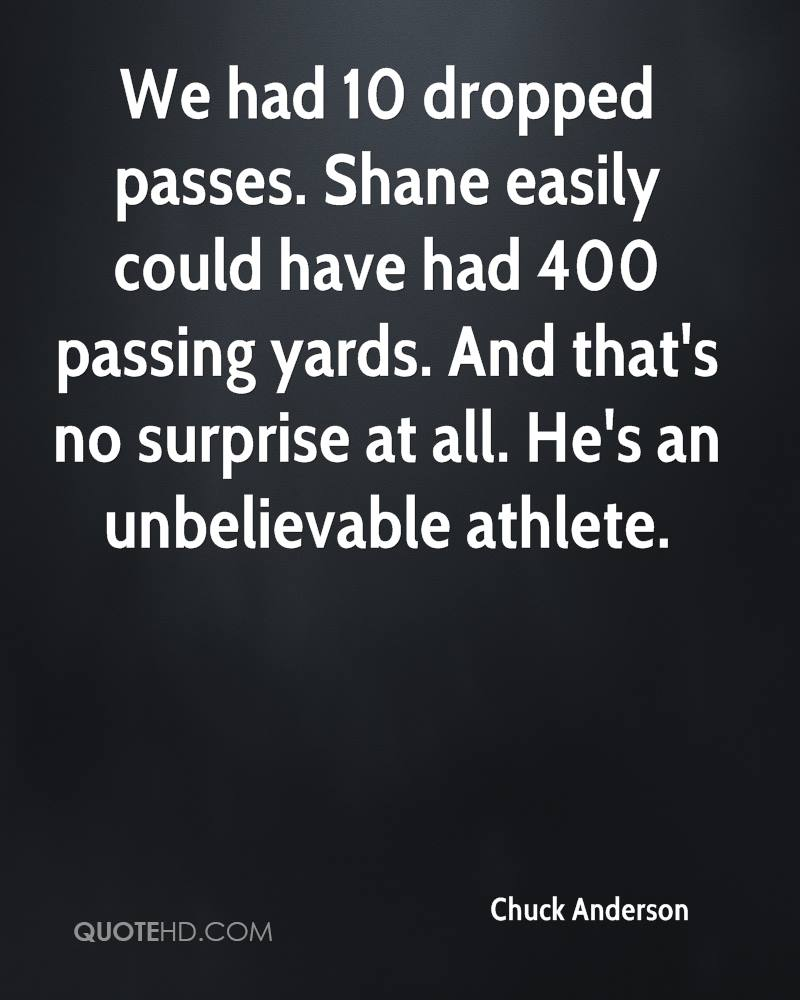 We had 10 dropped passes. Shane easily could have had 400 passing yards. And that's no surprise at all. He's an unbelievable athlete.