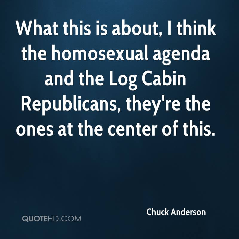What this is about, I think the homosexual agenda and the Log Cabin Republicans, they're the ones at the center of this.