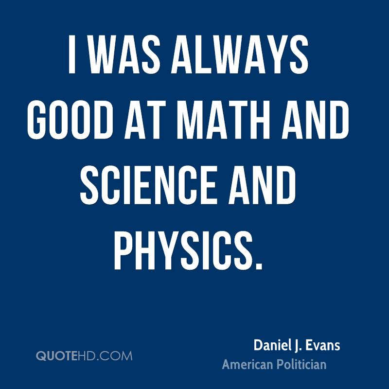 I was always good at math and science and physics.