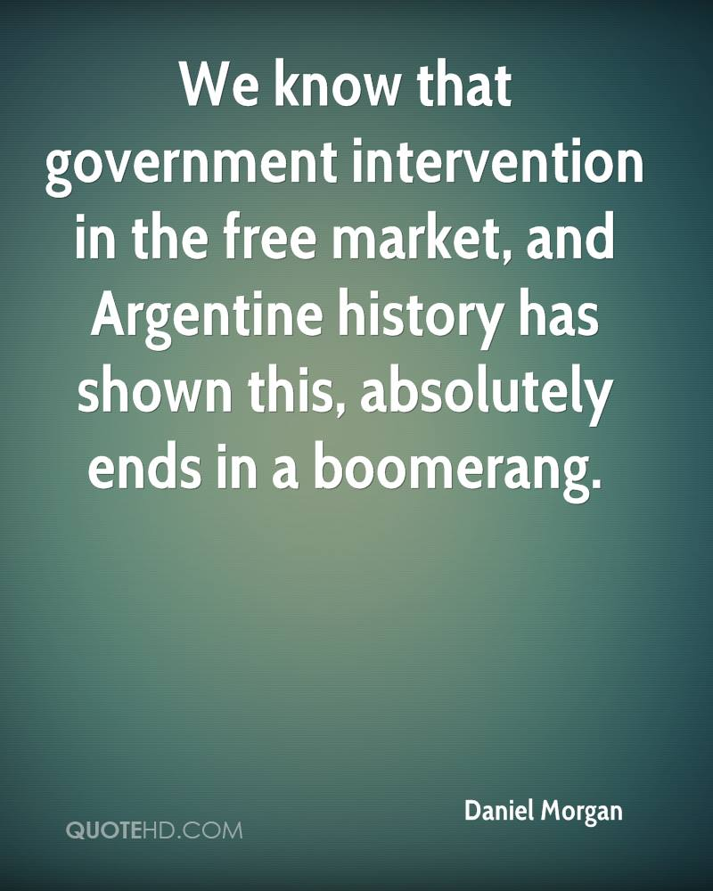 We know that government intervention in the free market, and Argentine history has shown this, absolutely ends in a boomerang.