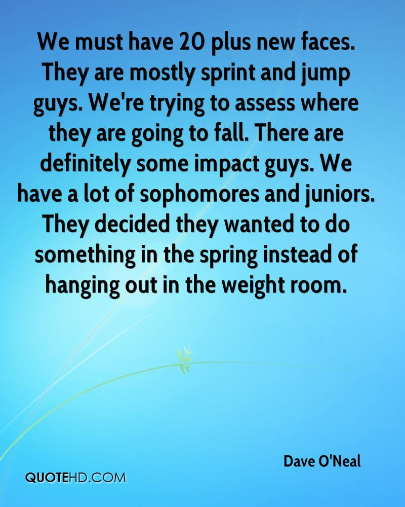 We must have 20 plus new faces. They are mostly sprint and jump guys. We're trying to assess where they are going to fall. There are definitely some impact guys. We have a lot of sophomores and juniors. They decided they wanted to do something in the spring instead of hanging out in the weight room.