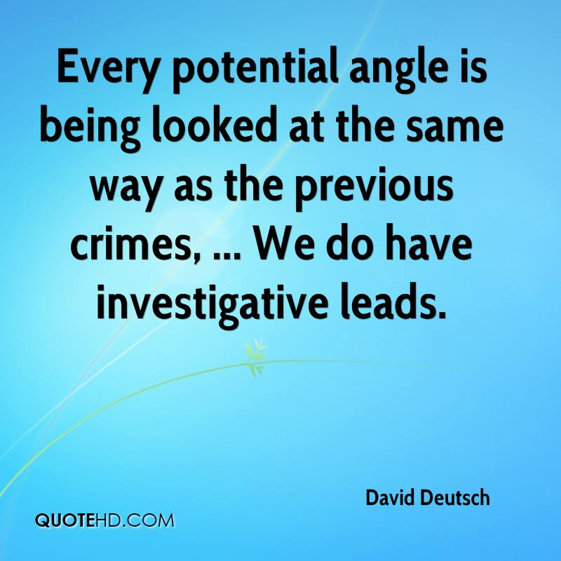 Every potential angle is being looked at the same way as the previous crimes, ... We do have investigative leads.