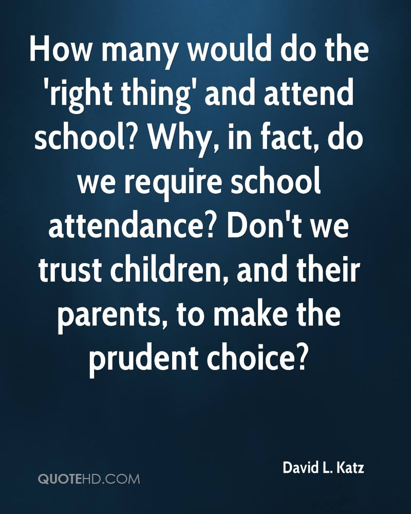 How many would do the 'right thing' and attend school? Why, in fact, do we require school attendance? Don't we trust children, and their parents, to make the prudent choice?