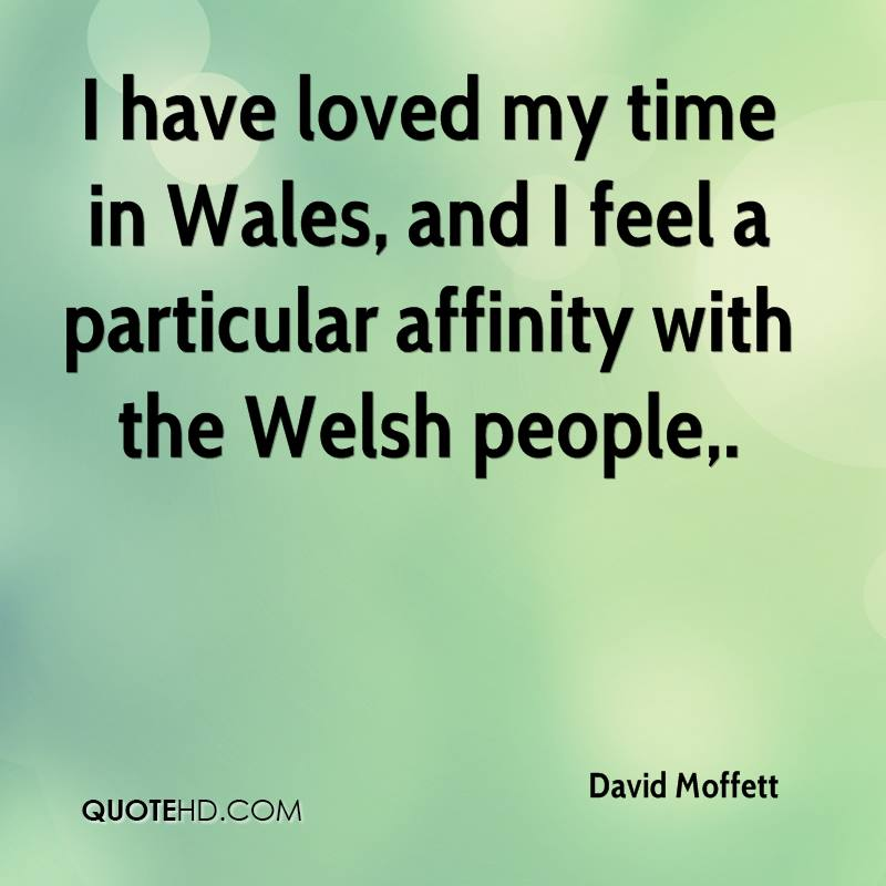 I have loved my time in Wales, and I feel a particular affinity with the Welsh people.