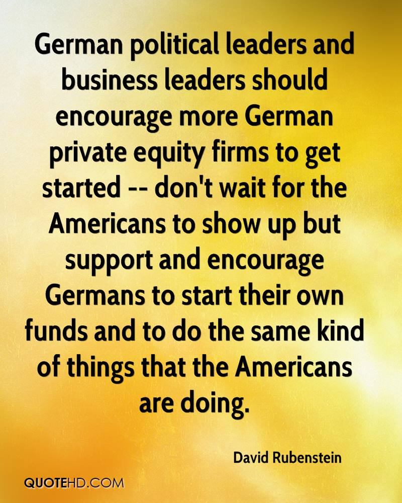 German political leaders and business leaders should encourage more German private equity firms to get started -- don't wait for the Americans to show up but support and encourage Germans to start their own funds and to do the same kind of things that the Americans are doing.