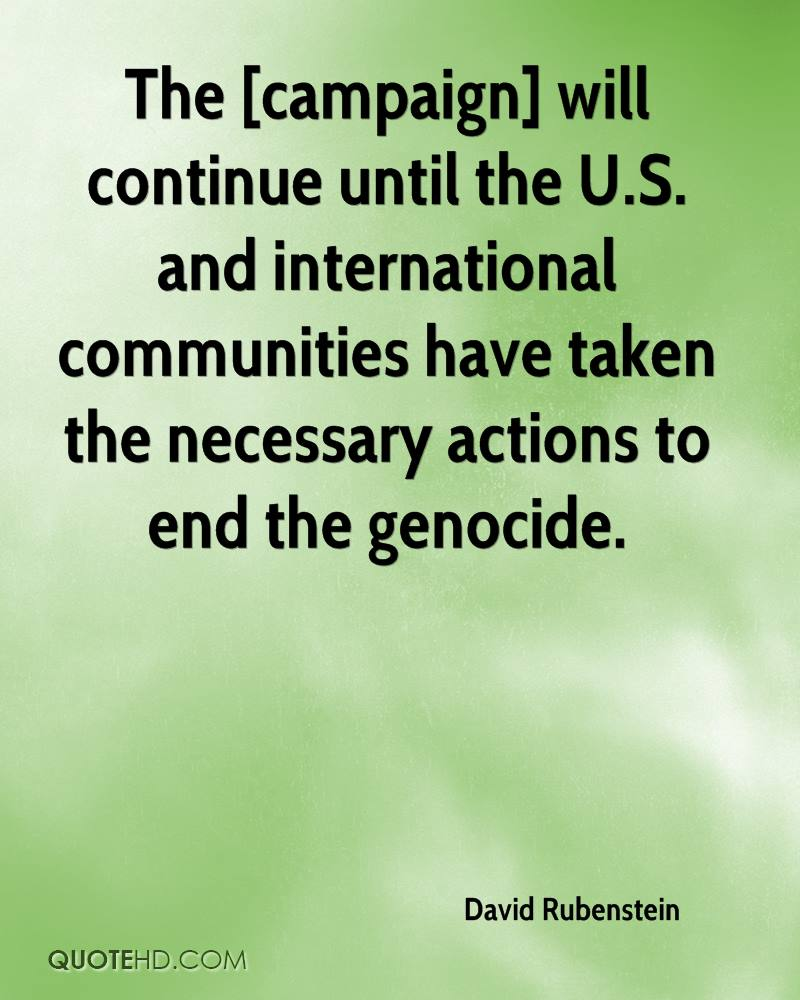 The [campaign] will continue until the U.S. and international communities have taken the necessary actions to end the genocide.