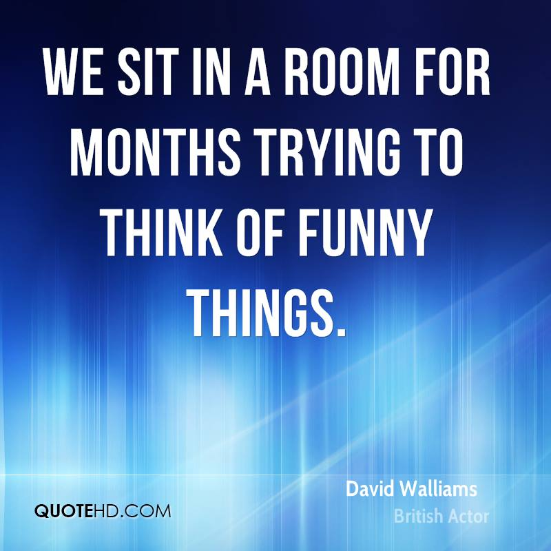 We sit in a room for months trying to think of funny things.