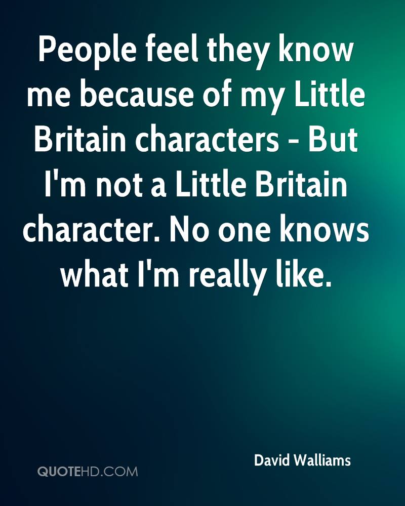 People feel they know me because of my Little Britain characters - But I'm not a Little Britain character. No one knows what I'm really like.