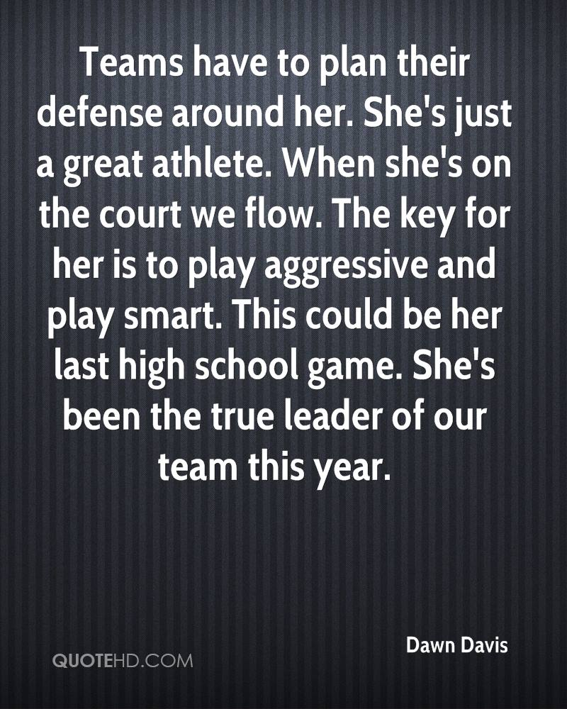 Teams have to plan their defense around her. She's just a great athlete. When she's on the court we flow. The key for her is to play aggressive and play smart. This could be her last high school game. She's been the true leader of our team this year.