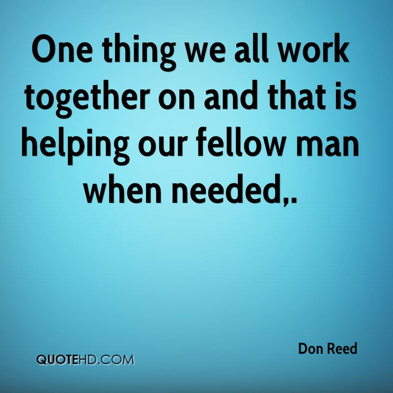 One thing we all work together on and that is helping our fellow man when needed.
