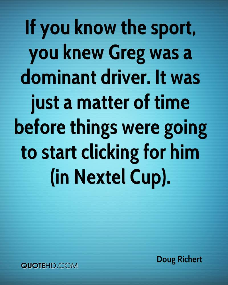 If you know the sport, you knew Greg was a dominant driver. It was just a matter of time before things were going to start clicking for him (in Nextel Cup).