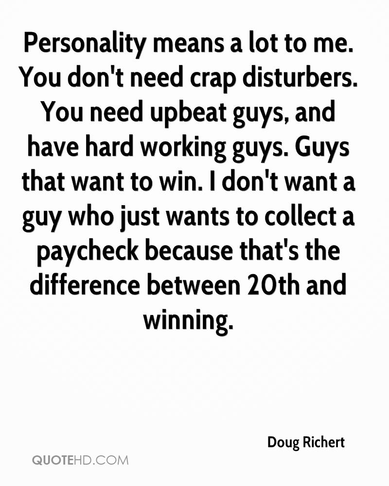 Personality means a lot to me. You don't need crap disturbers. You need upbeat guys, and have hard working guys. Guys that want to win. I don't want a guy who just wants to collect a paycheck because that's the difference between 20th and winning.