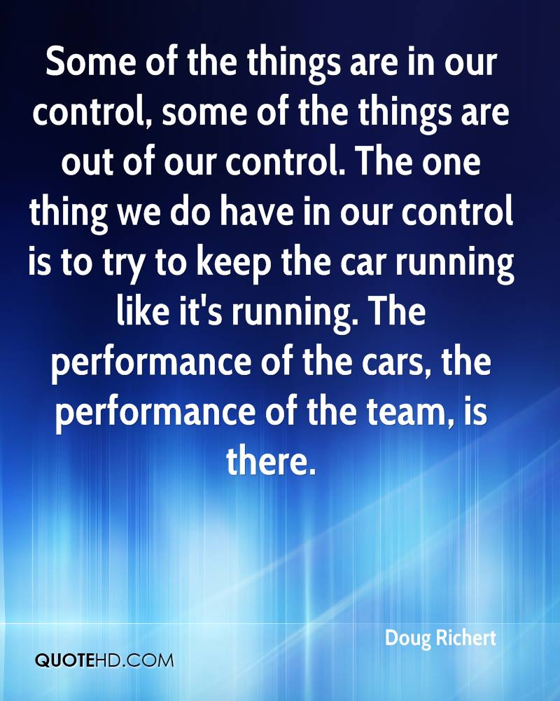 Some of the things are in our control, some of the things are out of our control. The one thing we do have in our control is to try to keep the car running like it's running. The performance of the cars, the performance of the team, is there.