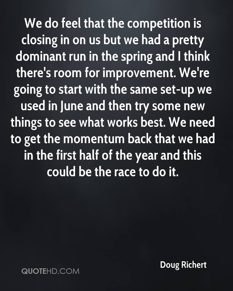 We do feel that the competition is closing in on us but we had a pretty dominant run in the spring and I think there's room for improvement. We're going to start with the same set-up we used in June and then try some new things to see what works best. We need to get the momentum back that we had in the first half of the year and this could be the race to do it.