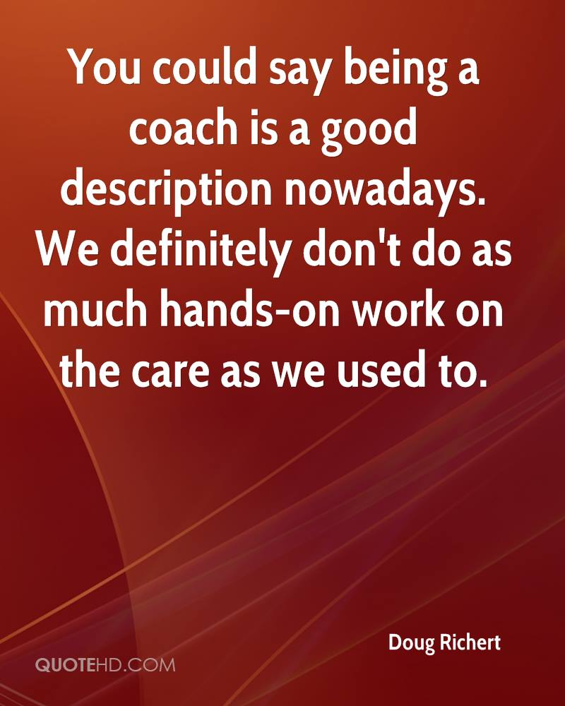 You could say being a coach is a good description nowadays. We definitely don't do as much hands-on work on the care as we used to.