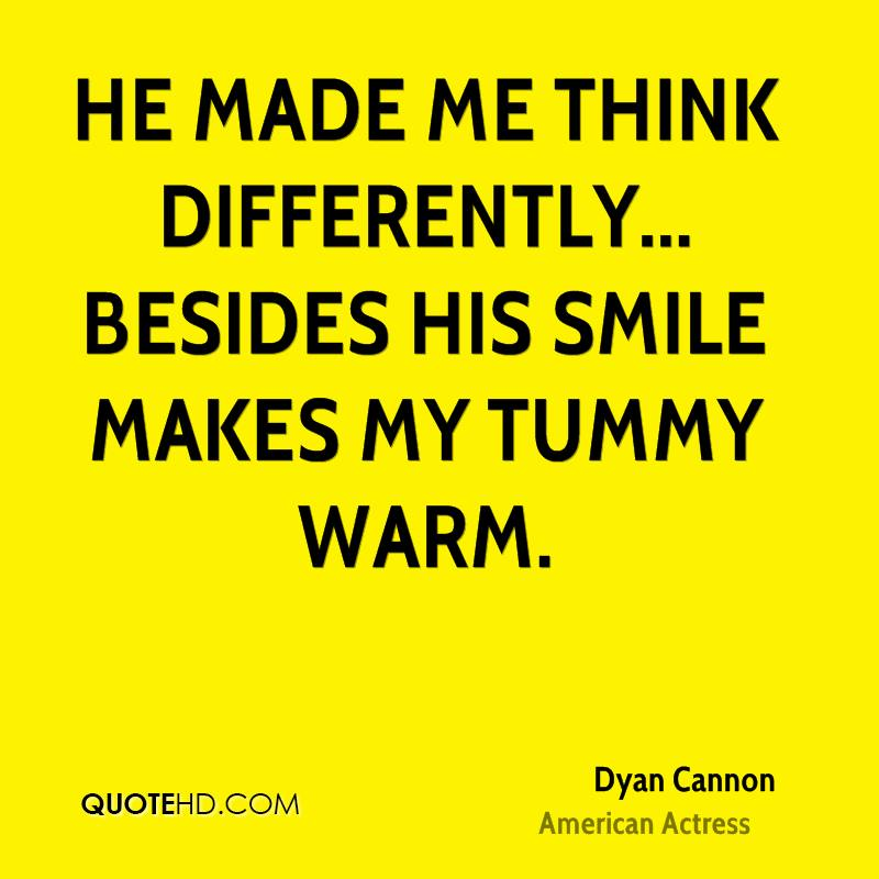 He made me think differently... besides his smile makes my tummy warm.