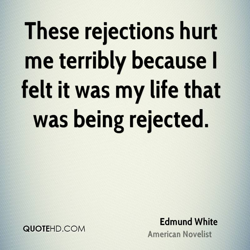 These rejections hurt me terribly because I felt it was my life that was being rejected.