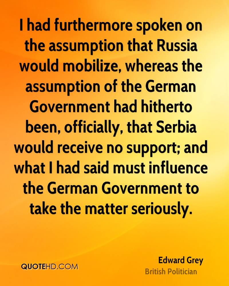 I had furthermore spoken on the assumption that Russia would mobilize, whereas the assumption of the German Government had hitherto been, officially, that Serbia would receive no support; and what I had said must influence the German Government to take the matter seriously.