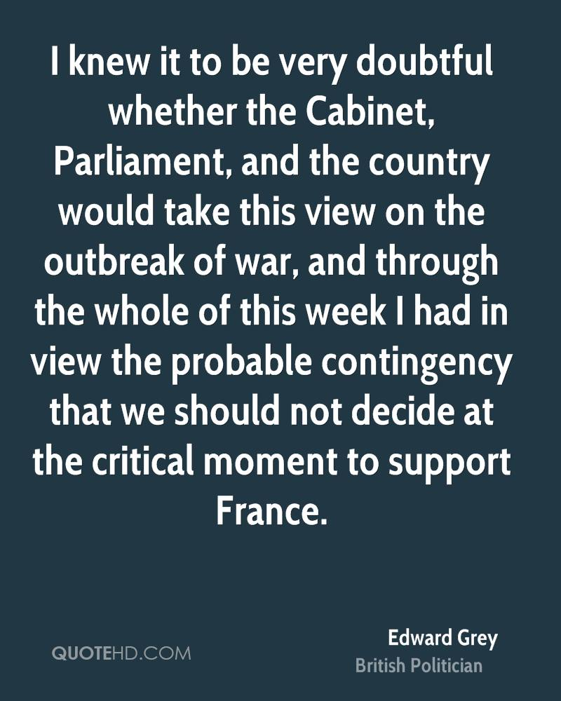 I knew it to be very doubtful whether the Cabinet, Parliament, and the country would take this view on the outbreak of war, and through the whole of this week I had in view the probable contingency that we should not decide at the critical moment to support France.