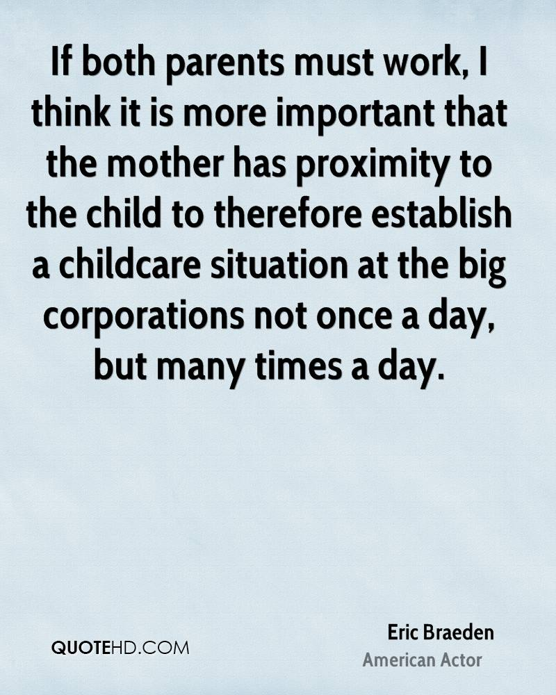 If both parents must work, I think it is more important that the mother has proximity to the child to therefore establish a childcare situation at the big corporations not once a day, but many times a day.