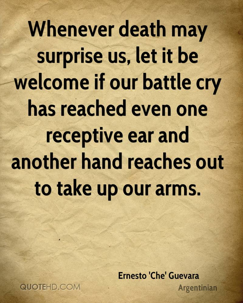 Whenever death may surprise us, let it be welcome if our battle cry has reached even one receptive ear and another hand reaches out to take up our arms.